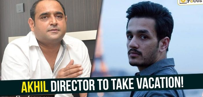Akhil director to take vacation!