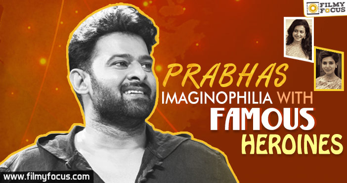 Prabhas Imaginophilia With Famous Heroines