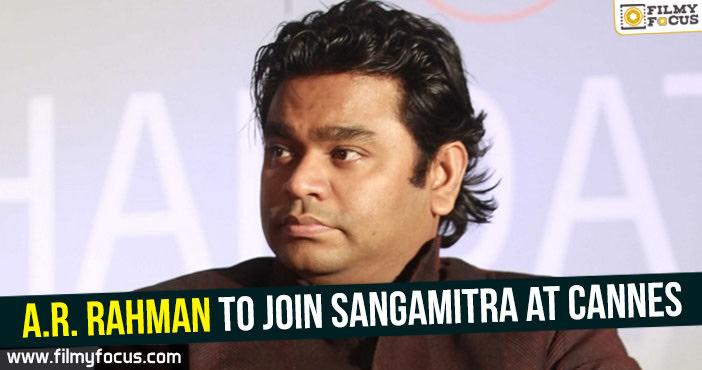 A.R.Rahman, Sangamitra, Cannes, Rahman,