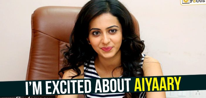 I'm excited about Aiyaary : Rakul Preet Singh