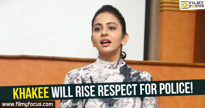 Khakee will rise respect for Police : Rakul Preet - Filmy Focus