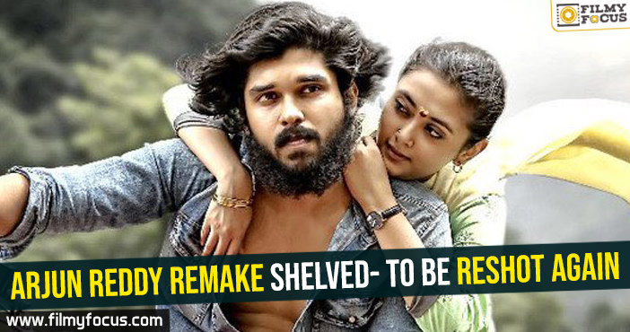 arjun-reddy-remake-shelved-to-be-reshot-again