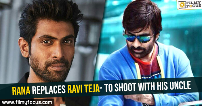 rana-replaces-ravi-teja-to-shoot-with-his-uncle