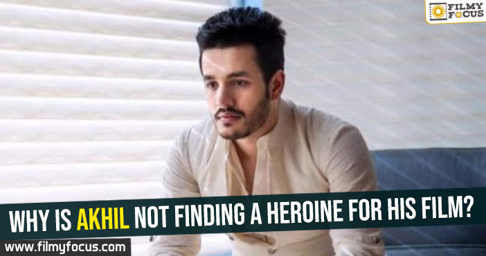 why-is-akhil-not-finding-a-heroine-for-his-film