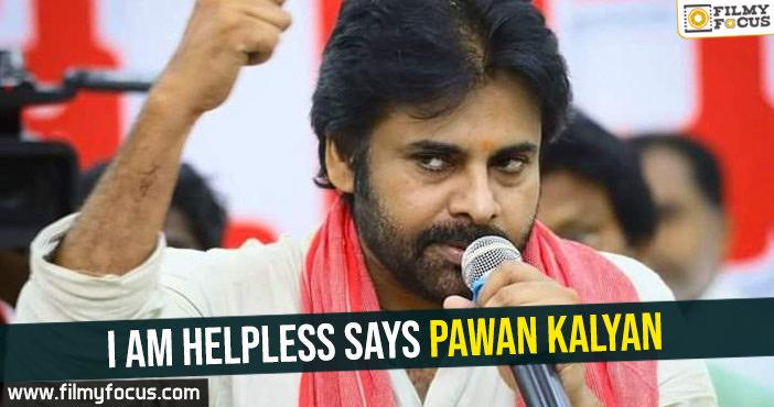 i-am-helpless-says-pawan-kalyan