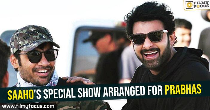 saahos-special-show-arranged-for-prabhas