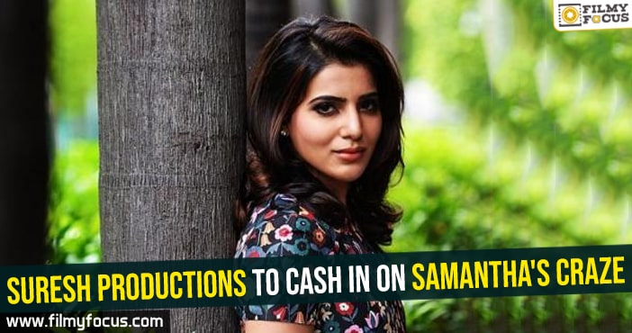suresh-productions-to-cash-in-on-samanthas-craze