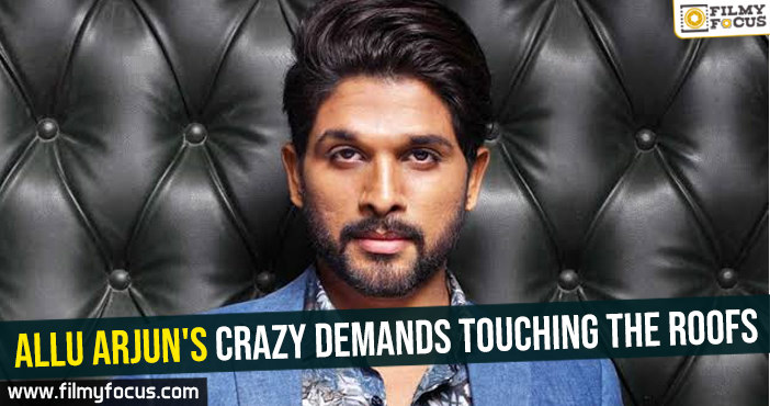 Allu Arjun's crazy demands touching the roofs