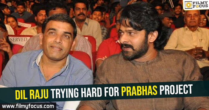 Dil Raju trying hard for Prabhas project