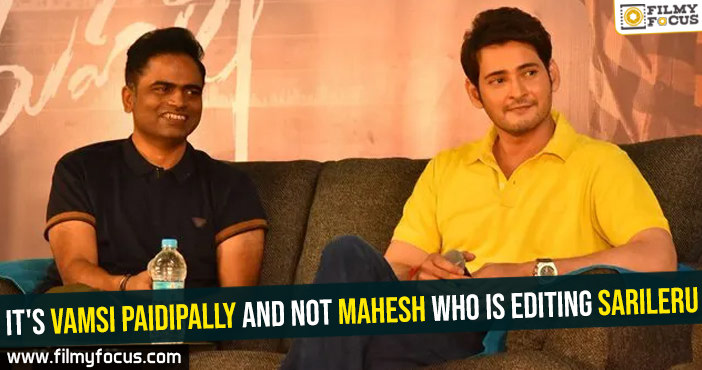 It's Vamsi Paidipally and not Mahesh who is editing Sarileru