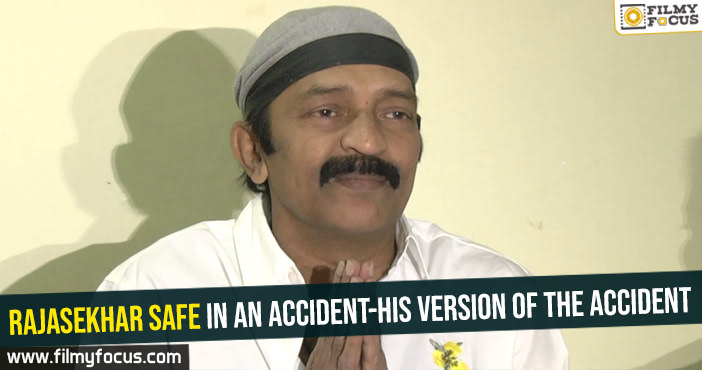 Rajasekhar safe in an accident-His version of the accident