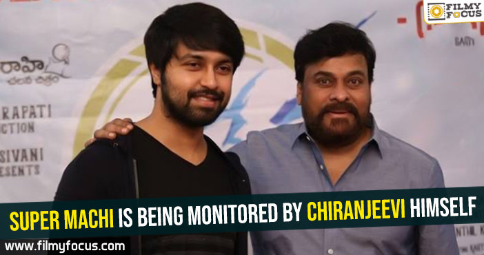 Super Machi is being monitored by Chiranjeevi himself