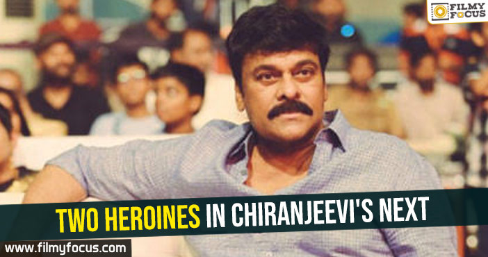 Two heroines in Chiranjeevi's next