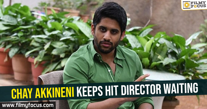 Chay Akkineni keeps hit director waiting