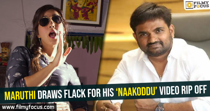 Maruthi draws flack for his Naakoddu video rip off