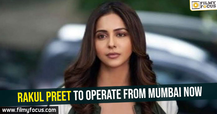 Rakul Preet to operate from Mumbai now